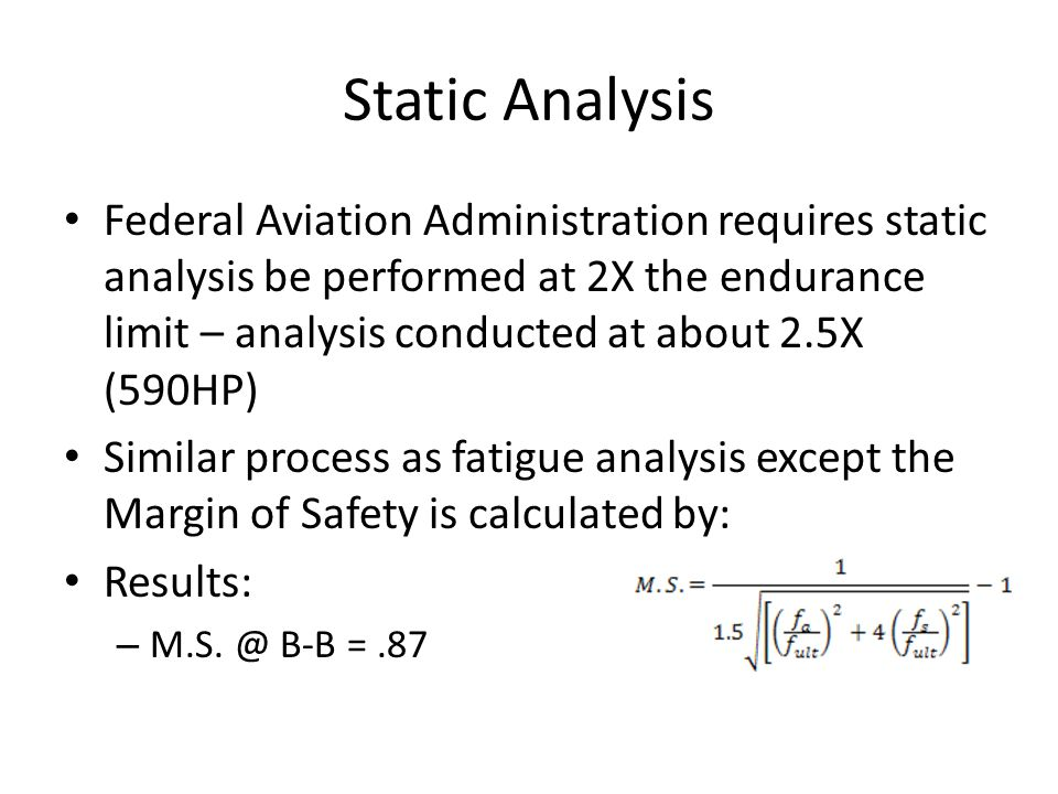 Static Analysis Federal Aviation Administration requires static analysis be performed at 2X the endurance limit – analysis conducted at about 2.5X (59