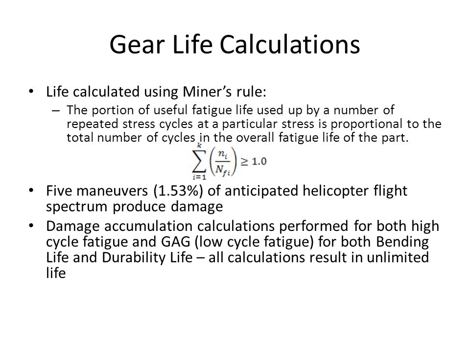Gear Life Calculations Life calculated using Miners rule: – The portion of useful fatigue life used up by a number of repeated stress cycles at a part