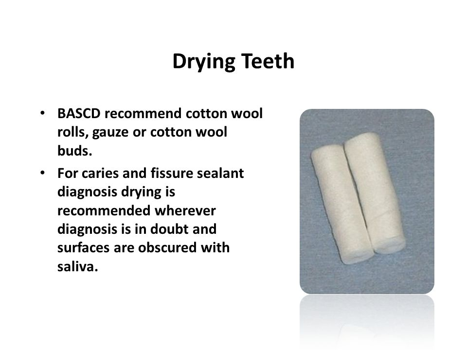 Drying Teeth BASCD recommend cotton wool rolls, gauze or cotton wool buds. For caries and fissure sealant diagnosis drying is recommended wherever dia