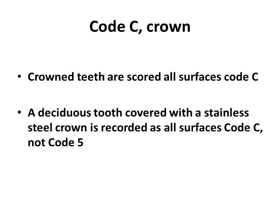 Code C, crown Crowned teeth are scored all surfaces code C A deciduous tooth covered with a stainless steel crown is recorded as all surfaces Code C, not Code 5