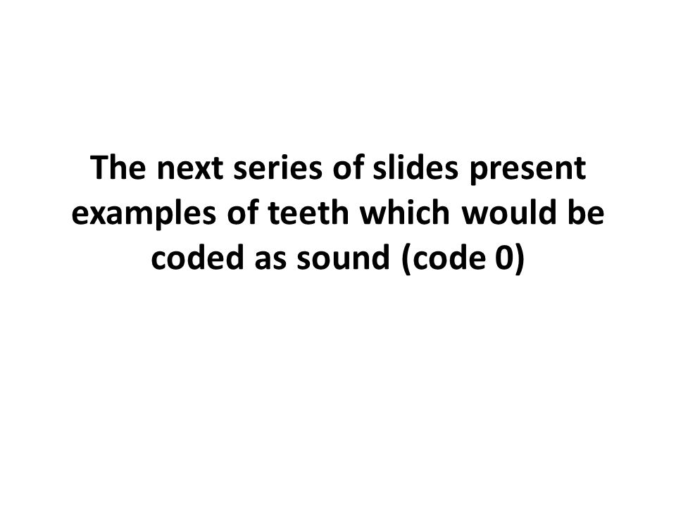 The next series of slides present examples of teeth which would be coded as sound (code 0)