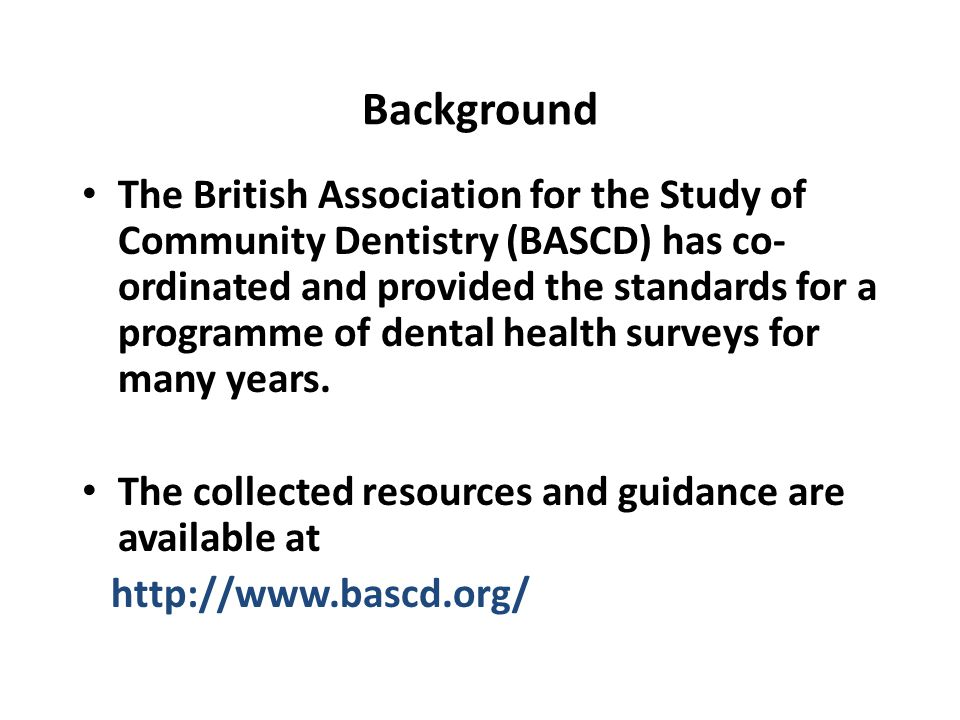 Background The British Association for the Study of Community Dentistry (BASCD) has co- ordinated and provided the standards for a programme of dental