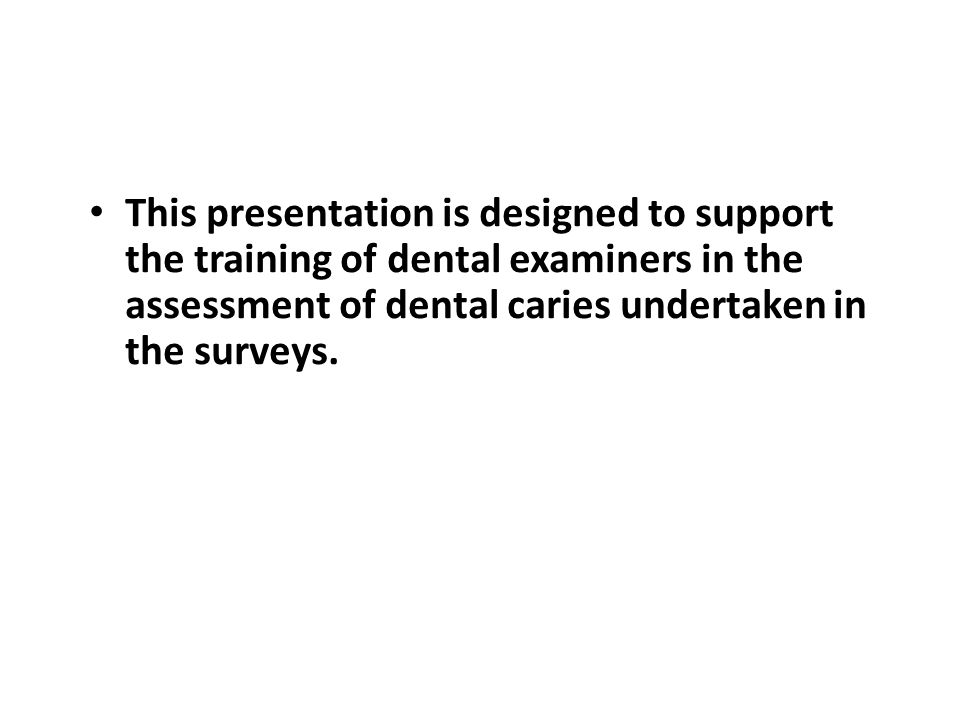 Caries examination Conventions (1) for surveys of 5 yr olds To facilitate accurate recording, examine and score teeth in a consistent order Only deciduous teeth are scored Missing deciduous incisors are assumed exfoliated and coded Tooth Code 8 Where the permanent incisors have erupted, score as missing deciduous incisors Tooth Code 8