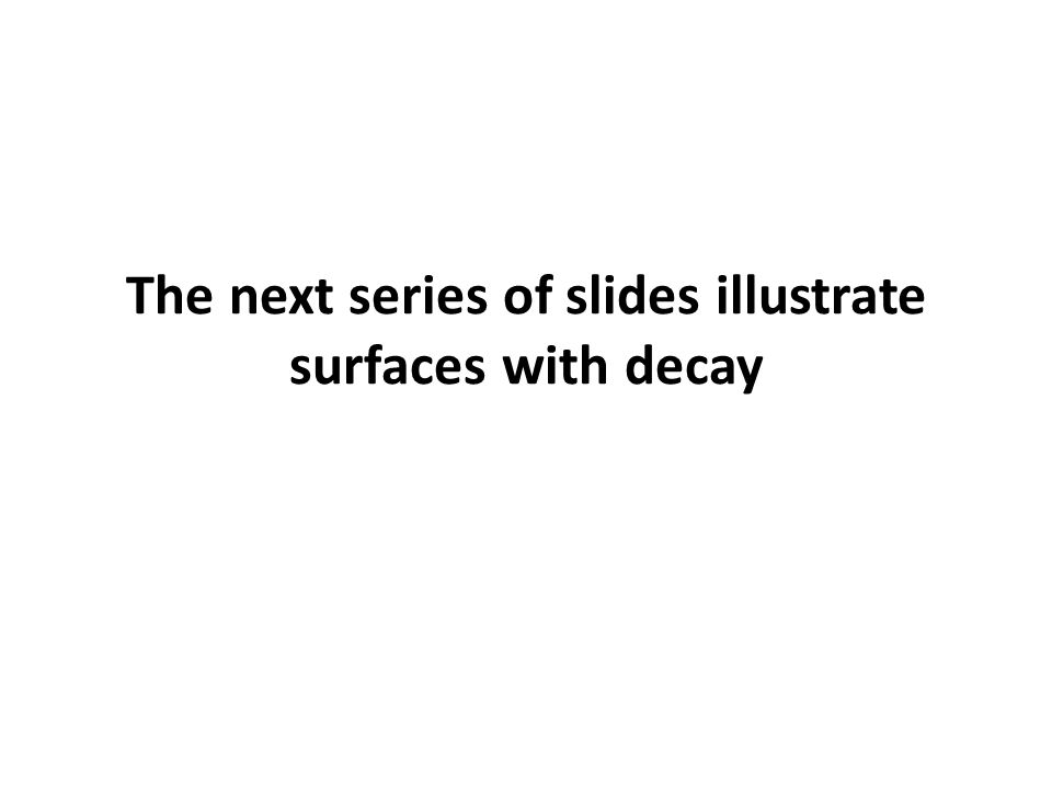 The next series of slides illustrate surfaces with decay