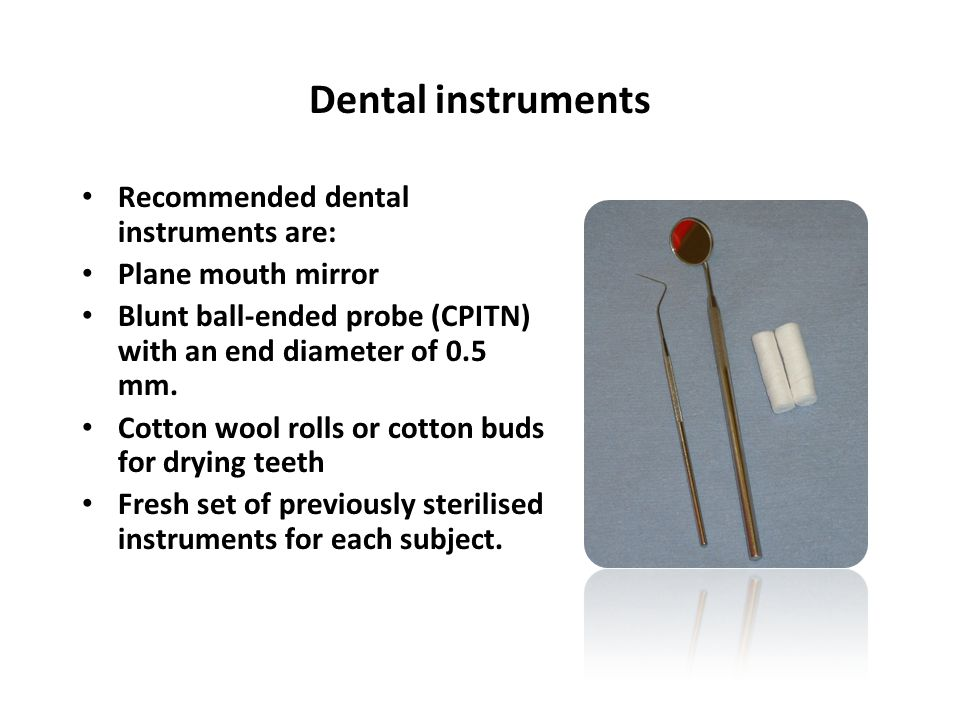 Dental instruments Recommended dental instruments are: Plane mouth mirror Blunt ball-ended probe (CPITN) with an end diameter of 0.5 mm. Cotton wool r