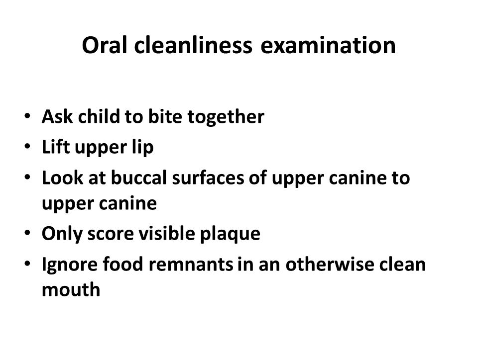 Oral cleanliness examination Ask child to bite together Lift upper lip Look at buccal surfaces of upper canine to upper canine Only score visible plaq