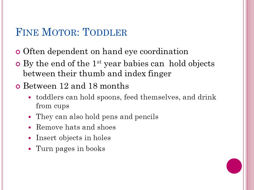 F INE M OTOR : T ODDLER Often dependent on hand eye coordination By the end of the 1 st year babies can hold objects between their thumb and index finger Between 12 and 18 months toddlers can hold spoons, feed themselves, and drink from cups They can also hold pens and pencils Remove hats and shoes Insert objects in holes Turn pages in books