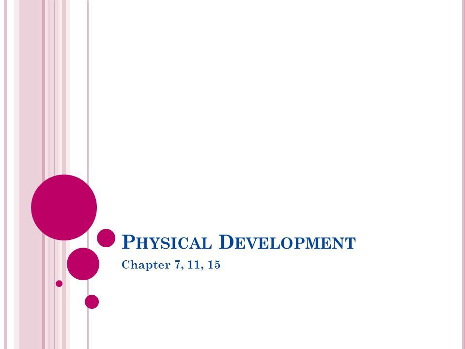 P HYSICAL D EVELOPMENT Chapter 7, 11, 15