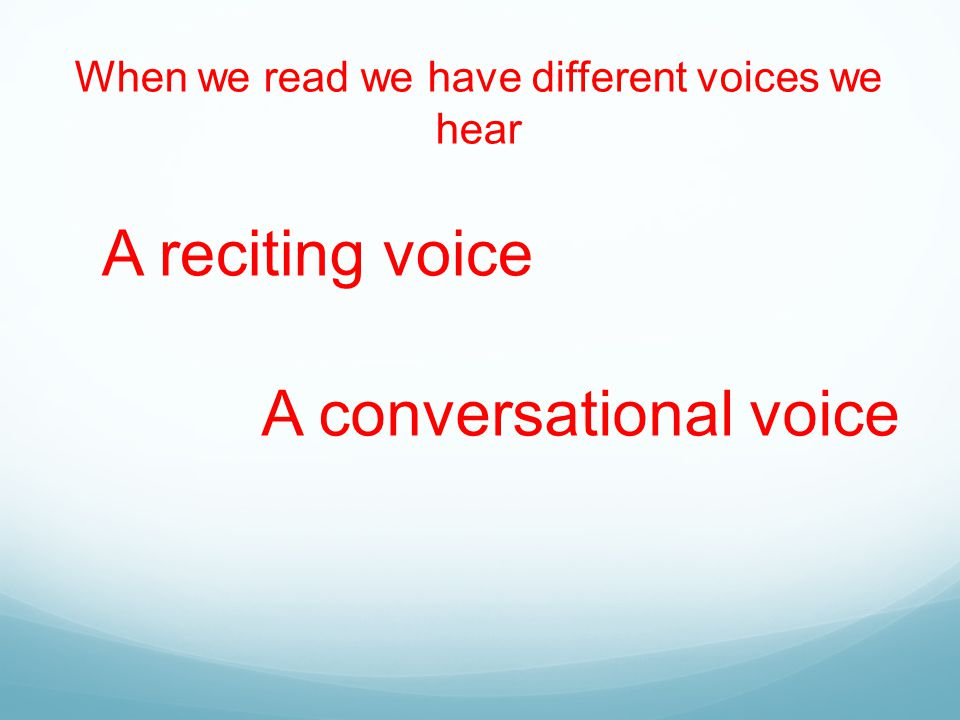 When we read we have different voices we hear A reciting voice A conversational voice
