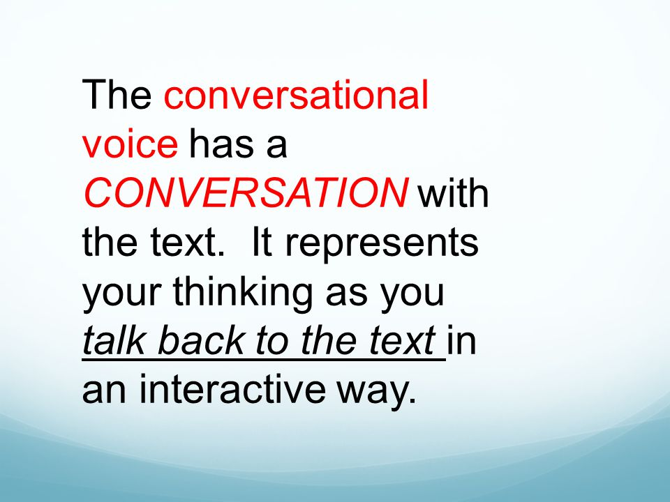 The conversational voice has a CONVERSATION with the text. It represents your thinking as you talk back to the text in an interactive way.