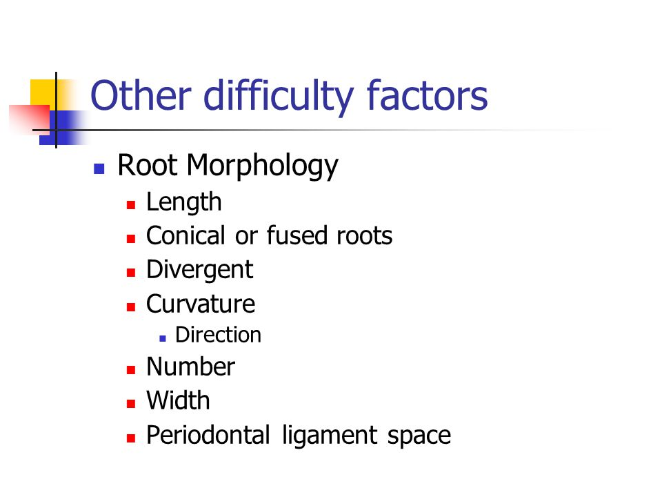 Other difficulty factors Root Morphology Length Conical or fused roots Divergent Curvature Direction Number Width Periodontal ligament space