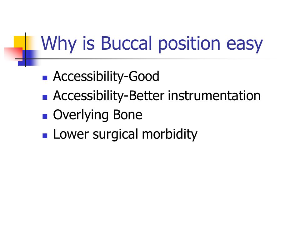 Why is Buccal position easy Accessibility-Good Accessibility-Better instrumentation Overlying Bone Lower surgical morbidity