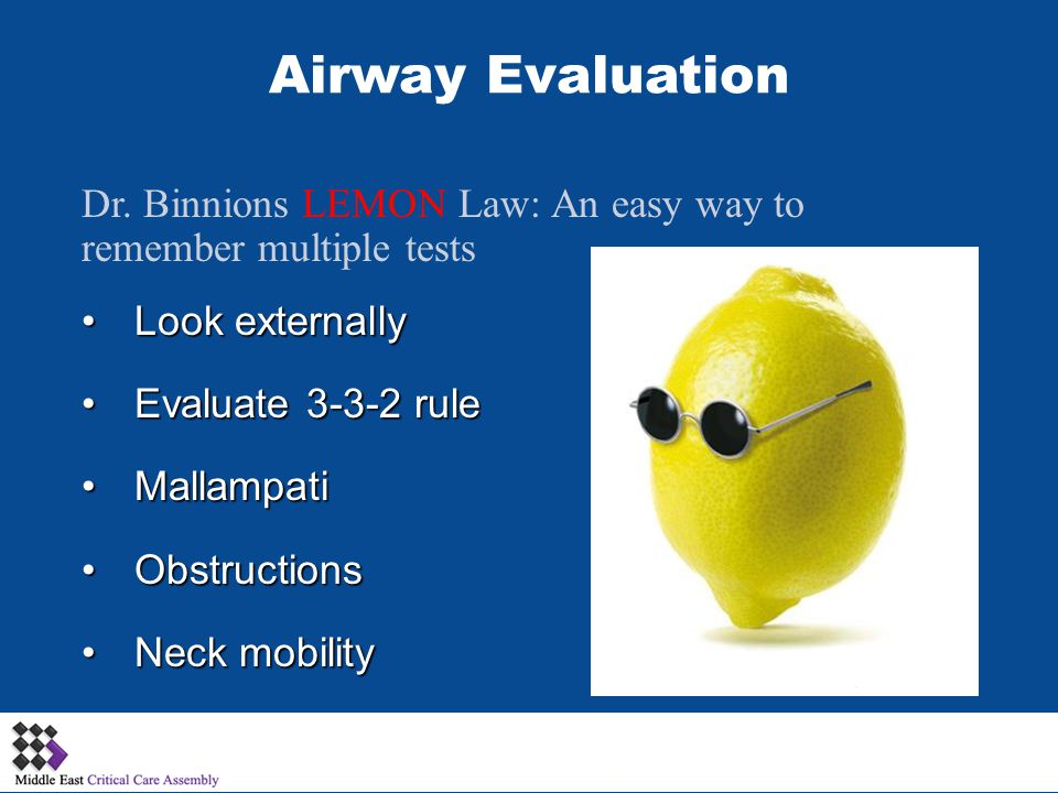 Dr. Binnions LEMON Law: An easy way to remember multiple tests Look externallyLook externally Evaluate 3-3-2 ruleEvaluate 3-3-2 rule MallampatiMallamp