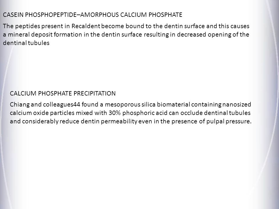 CASEIN PHOSPHOPEPTIDE–AMORPHOUS CALCIUM PHOSPHATE The peptides present in Recaldent become bound to the dentin surface and this causes a mineral depos