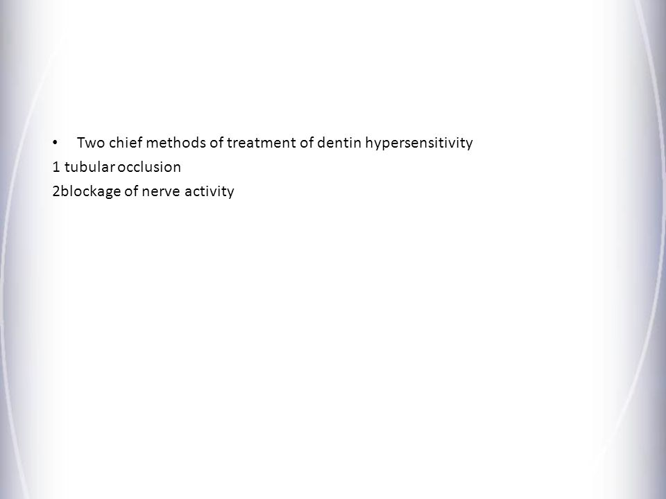 Two chief methods of treatment of dentin hypersensitivity 1 tubular occlusion 2blockage of nerve activity