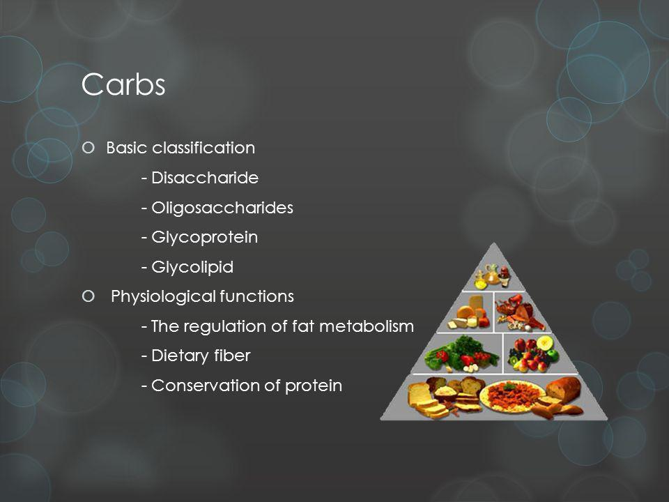 Carbs Basic classification - Disaccharide - Oligosaccharides - Glycoprotein - Glycolipid Physiological functions - The regulation of fat metabolism - Dietary fiber - Conservation of protein
