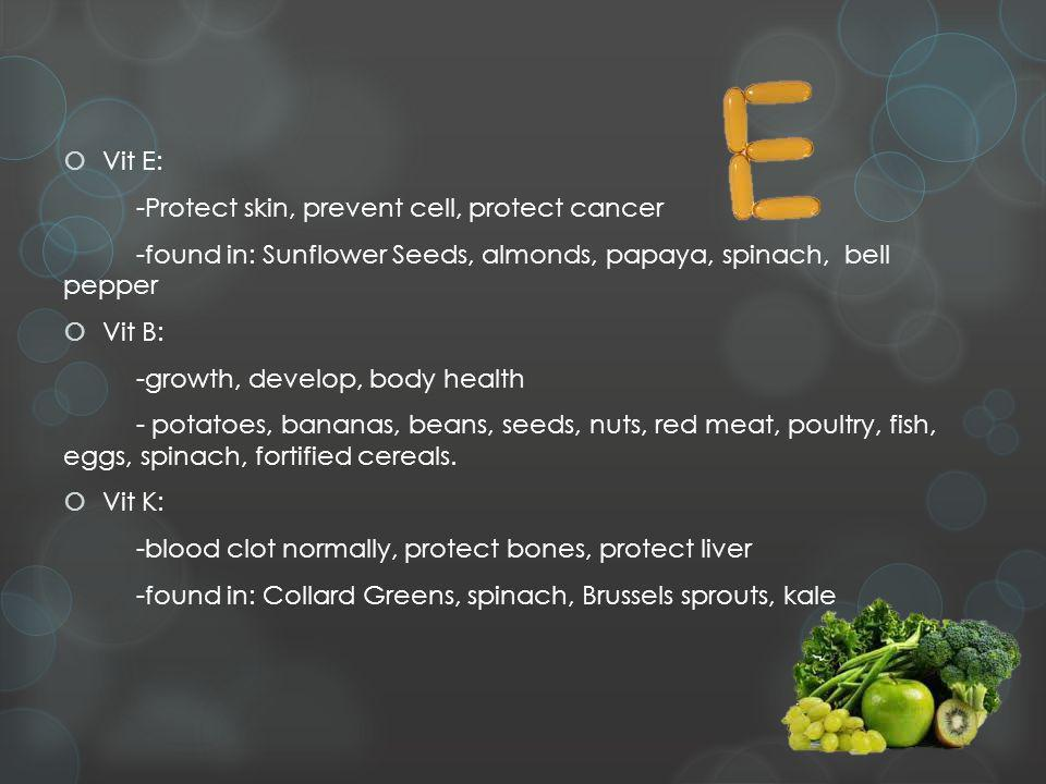 Vit E: -Protect skin, prevent cell, protect cancer -found in: Sunflower Seeds, almonds, papaya, spinach, bell pepper Vit B: -growth, develop, body health - potatoes, bananas, beans, seeds, nuts, red meat, poultry, fish, eggs, spinach, fortified cereals.