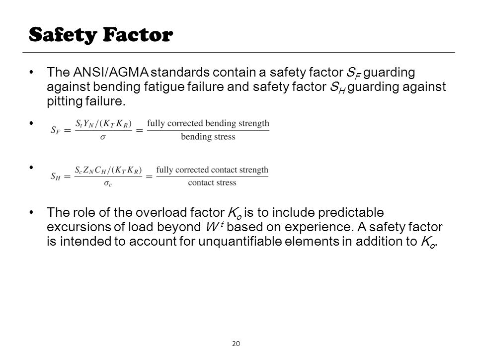 20 Safety Factor The ANSI/AGMA standards contain a safety factor S F guarding against bending fatigue failure and safety factor S H guarding against p
