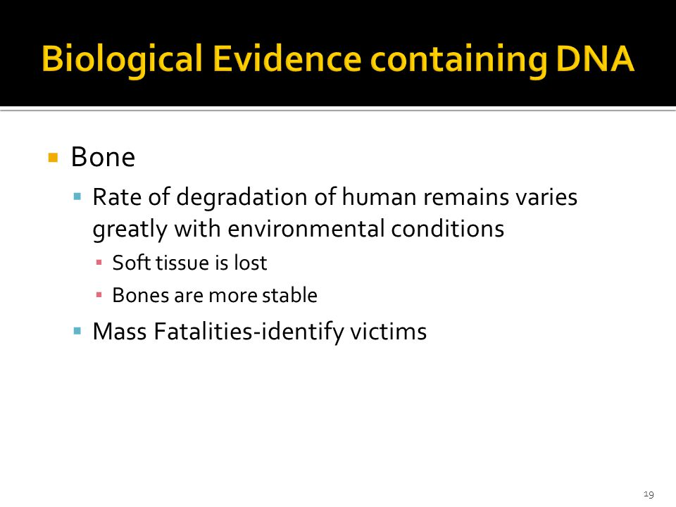 Bone Rate of degradation of human remains varies greatly with environmental conditions Soft tissue is lost Bones are more stable Mass Fatalities-identify victims 19