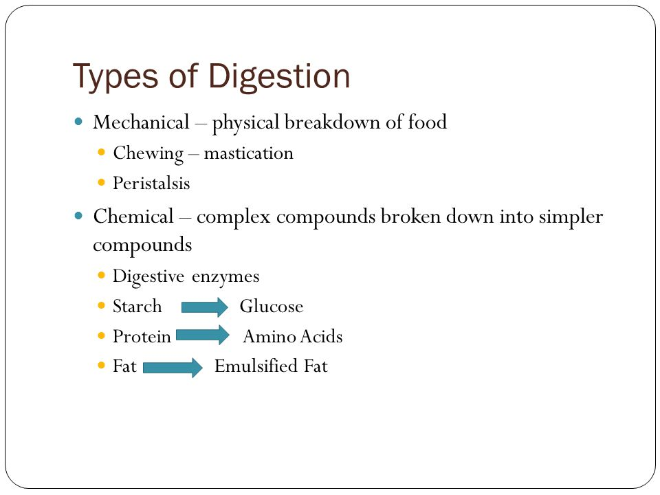 Types of Digestion Mechanical – physical breakdown of food Chewing – mastication Peristalsis Chemical – complex compounds broken down into simpler com