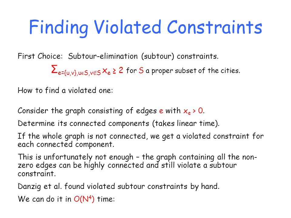 Finding Violated Constraints First Choice: Subtour-elimination (subtour) constraints. Σ e={u,v},uS,v S x e 2 for S a proper subset of the cities. How