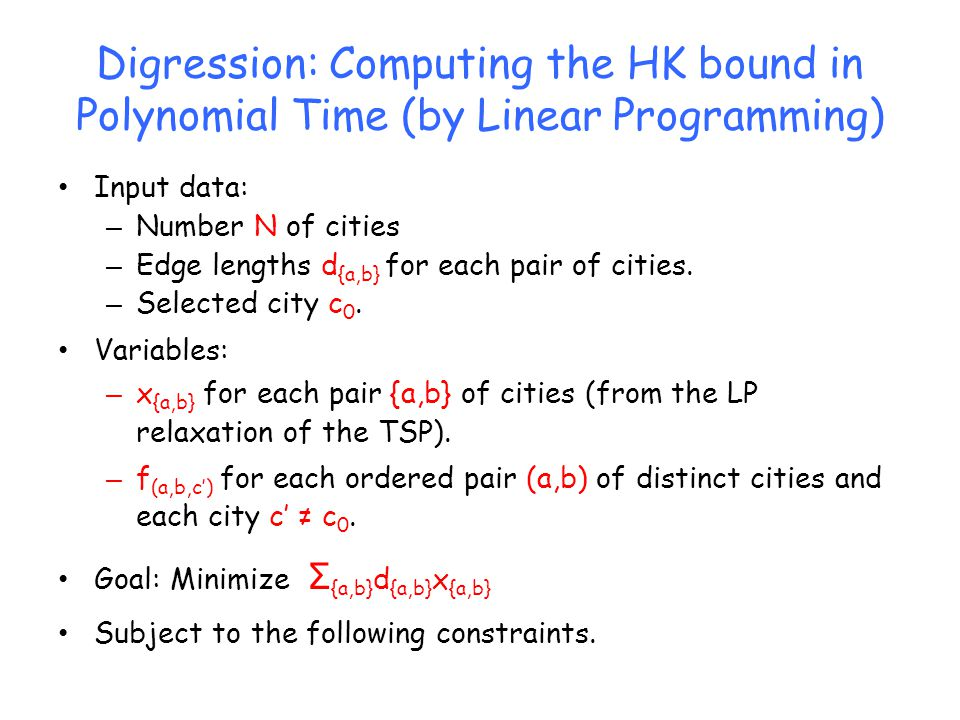 Digression: Computing the HK bound in Polynomial Time (by Linear Programming) Input data: – Number N of cities – Edge lengths d {a,b} for each pair of