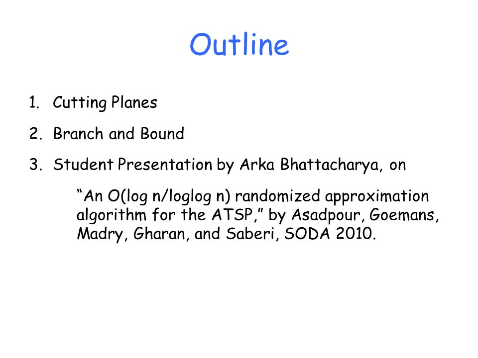 Outline 1.Cutting Planes 2.Branch and Bound 3.Student Presentation by Arka Bhattacharya, on An O(log n/loglog n) randomized approximation algorithm fo
