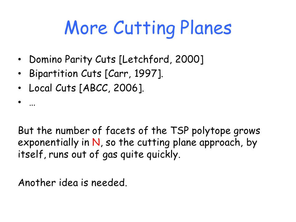 More Cutting Planes Domino Parity Cuts [Letchford, 2000] Bipartition Cuts [Carr, 1997]. Local Cuts [ABCC, 2006]. … But the number of facets of the TSP
