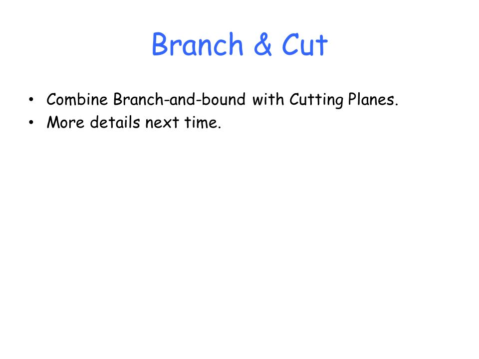 Branch & Cut Combine Branch-and-bound with Cutting Planes. More details next time.