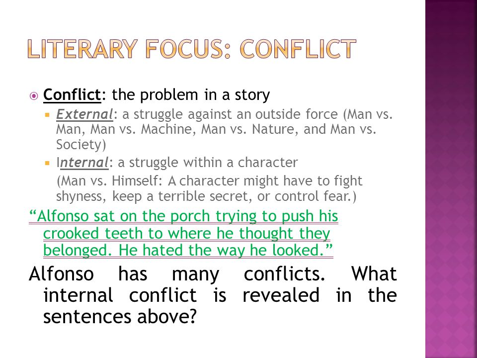 Conflict: the problem in a story External: a struggle against an outside force (Man vs. Man, Man vs. Machine, Man vs. Nature, and Man vs. Society) Int
