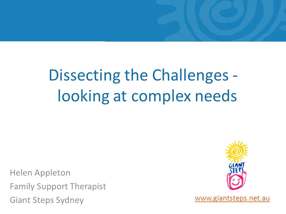 www.giantsteps.net.au Helen Appleton Family Support Therapist Giant Steps Sydney Dissecting the Challenges - looking at complex needs