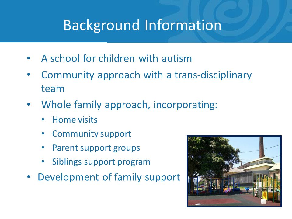 Background Information A school for children with autism Community approach with a trans-disciplinary team Whole family approach, incorporating: Home visits Community support Parent support groups Siblings support program Development of family support
