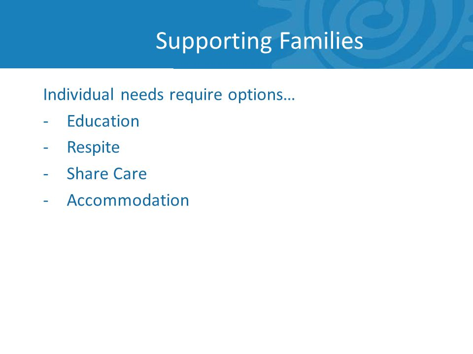 Individual needs require options… -Education -Respite -Share Care -Accommodation Supporting Families