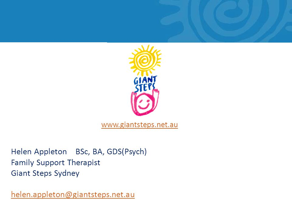www.giantsteps.net.au Helen Appleton BSc, BA, GDS(Psych) Family Support Therapist Giant Steps Sydney helen.appleton@giantsteps.net.au