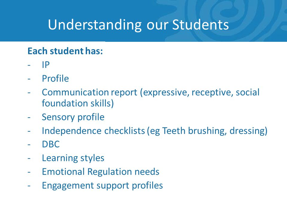 Understanding our Students Each student has: -IP -Profile -Communication report (expressive, receptive, social foundation skills) -Sensory profile -Independence checklists (eg Teeth brushing, dressing) -DBC -Learning styles -Emotional Regulation needs -Engagement support profiles