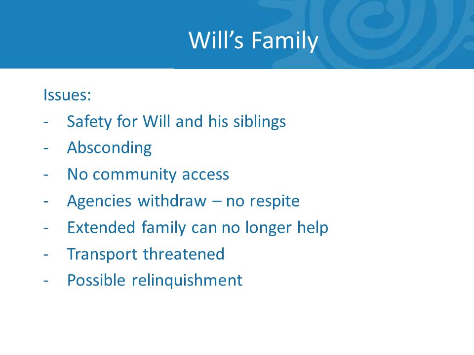 Issues: -Safety for Will and his siblings -Absconding -No community access -Agencies withdraw – no respite -Extended family can no longer help -Transport threatened -Possible relinquishment Wills Family