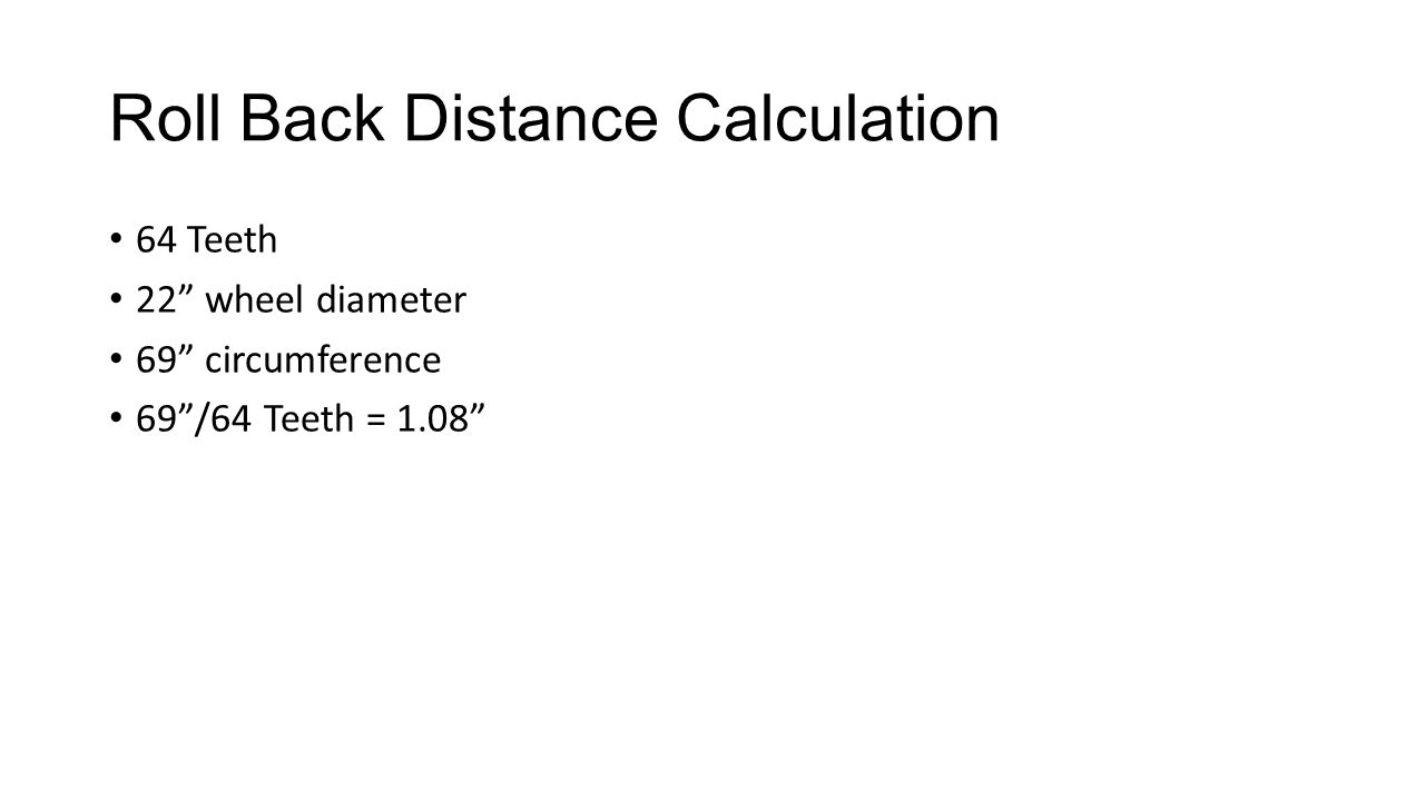 Roll Back Distance Calculation 64 Teeth 22 wheel diameter 69 circumference 69/64 Teeth = 1.08