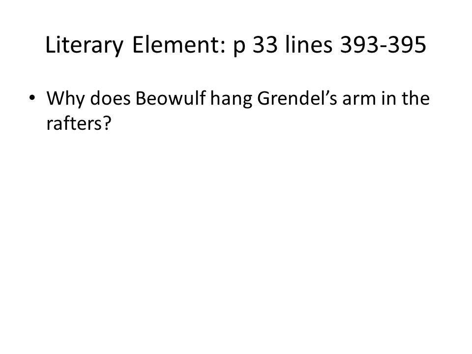 Literary Element: p 33 lines 393-395 Why does Beowulf hang Grendels arm in the rafters