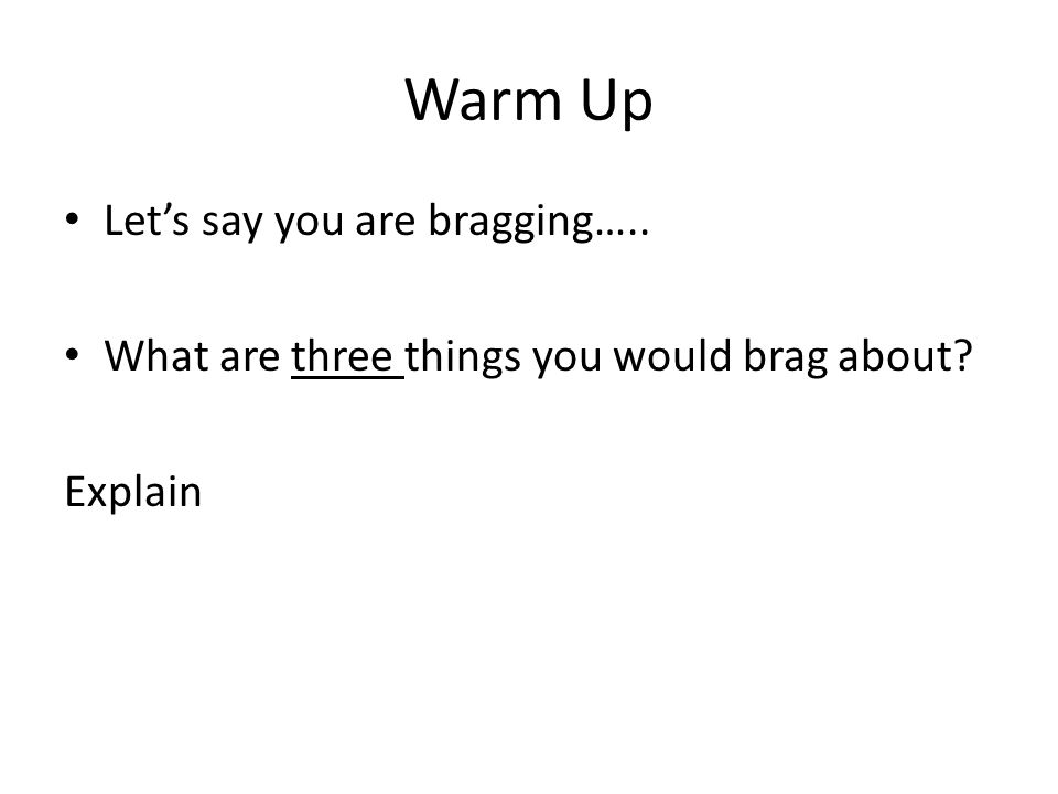Warm Up Lets say you are bragging….. What are three things you would brag about? Explain