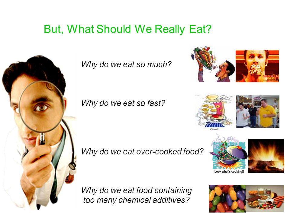 Why do we eat so much? Why do we eat so fast? Why do we eat over-cooked food? Why do we eat food containing too many chemical additives? But, What Sho