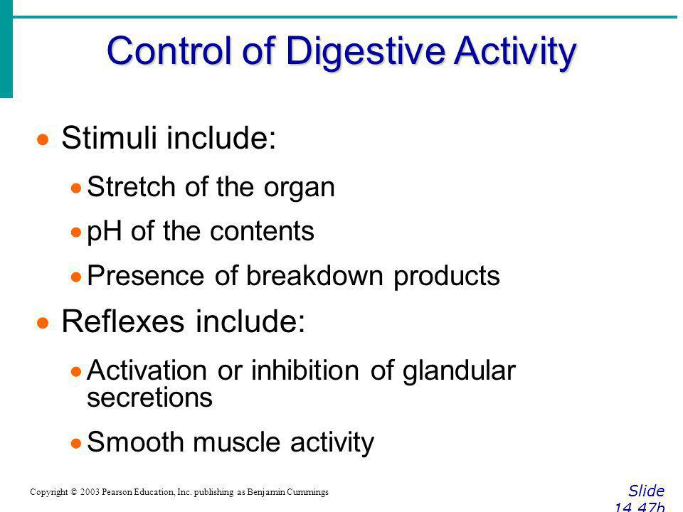 Control of Digestive Activity Slide 14.47b Copyright © 2003 Pearson Education, Inc. publishing as Benjamin Cummings Stimuli include: Stretch of the or