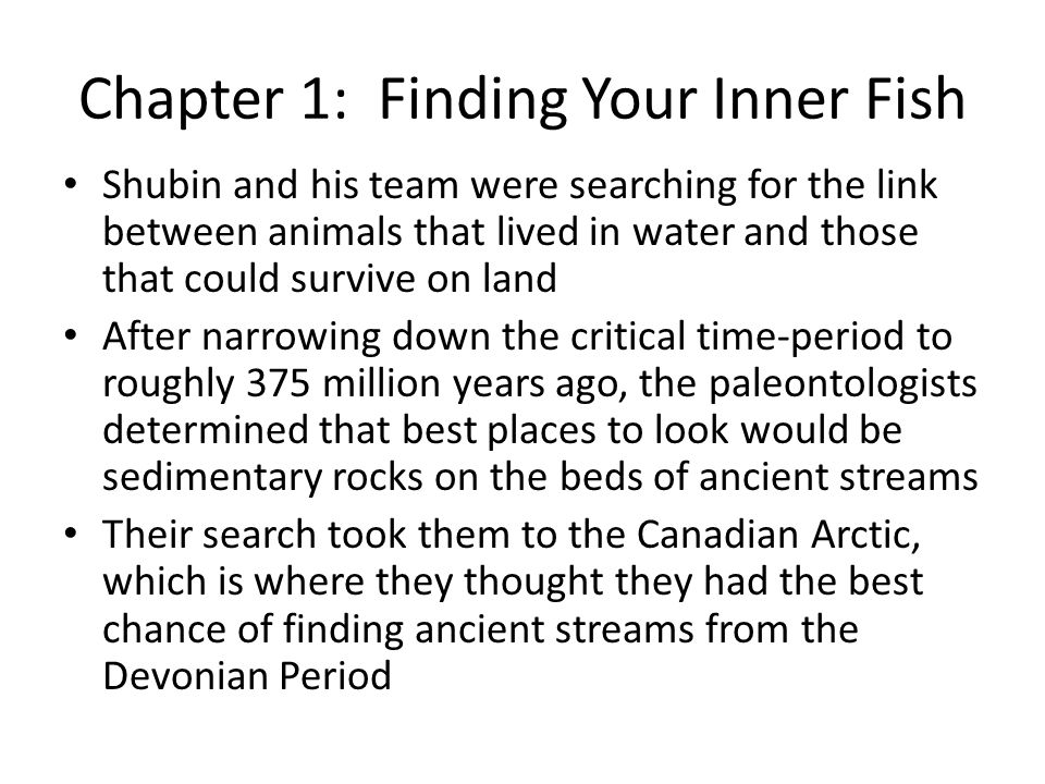 Chapter 1: Finding Your Inner Fish Shubin and his team were searching for the link between animals that lived in water and those that could survive on land After narrowing down the critical time-period to roughly 375 million years ago, the paleontologists determined that best places to look would be sedimentary rocks on the beds of ancient streams Their search took them to the Canadian Arctic, which is where they thought they had the best chance of finding ancient streams from the Devonian Period