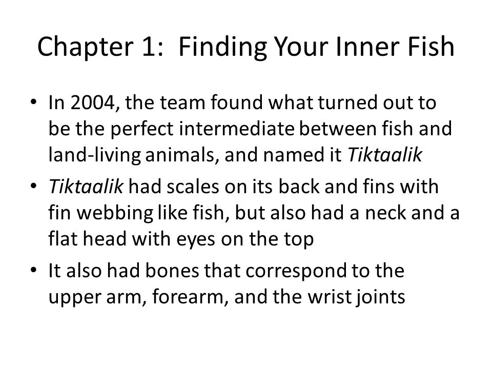 Chapter 1: Finding Your Inner Fish In 2004, the team found what turned out to be the perfect intermediate between fish and land-living animals, and named it Tiktaalik Tiktaalik had scales on its back and fins with fin webbing like fish, but also had a neck and a flat head with eyes on the top It also had bones that correspond to the upper arm, forearm, and the wrist joints