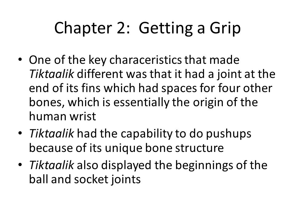 Chapter 2: Getting a Grip One of the key characeristics that made Tiktaalik different was that it had a joint at the end of its fins which had spaces for four other bones, which is essentially the origin of the human wrist Tiktaalik had the capability to do pushups because of its unique bone structure Tiktaalik also displayed the beginnings of the ball and socket joints