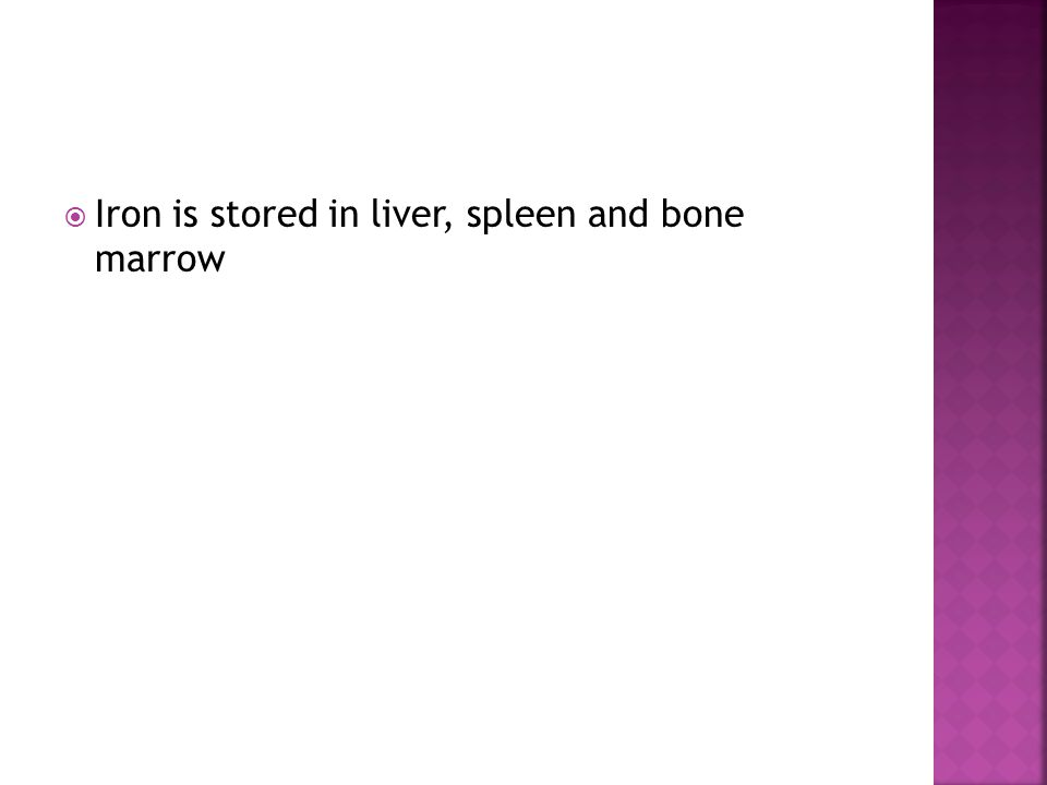 Iron is stored in liver, spleen and bone marrow