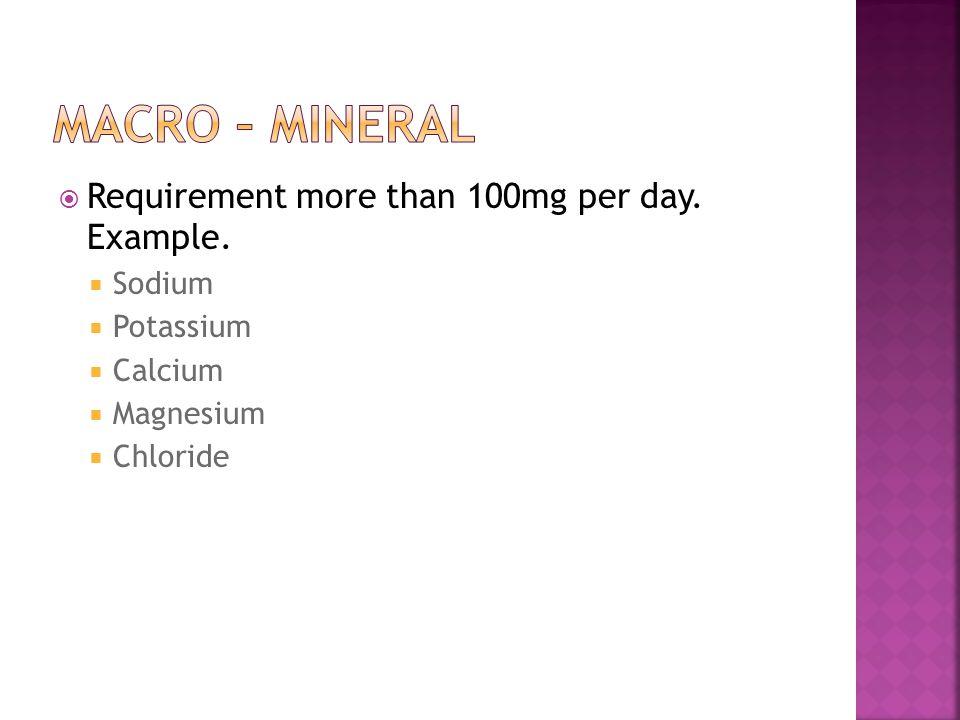 Requirement more than 100mg per day. Example. Sodium Potassium Calcium Magnesium Chloride