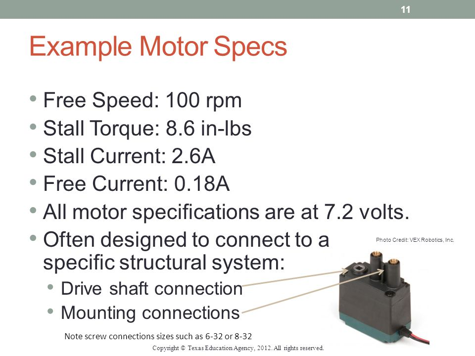 Example Motor Specs Free Speed: 100 rpm Stall Torque: 8.6 in-lbs Stall Current: 2.6A Free Current: 0.18A All motor specifications are at 7.2 volts. Of