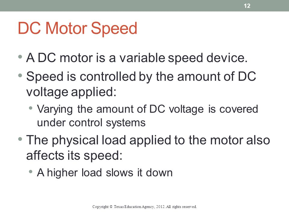 DC Motor Speed A DC motor is a variable speed device. Speed is controlled by the amount of DC voltage applied: Varying the amount of DC voltage is cov