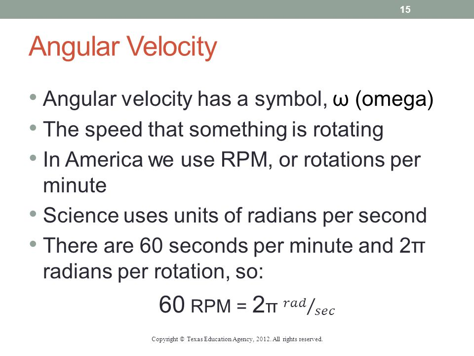 Angular Velocity Angular velocity has a symbol, ω (omega) The speed that something is rotating In America we use RPM, or rotations per minute Science