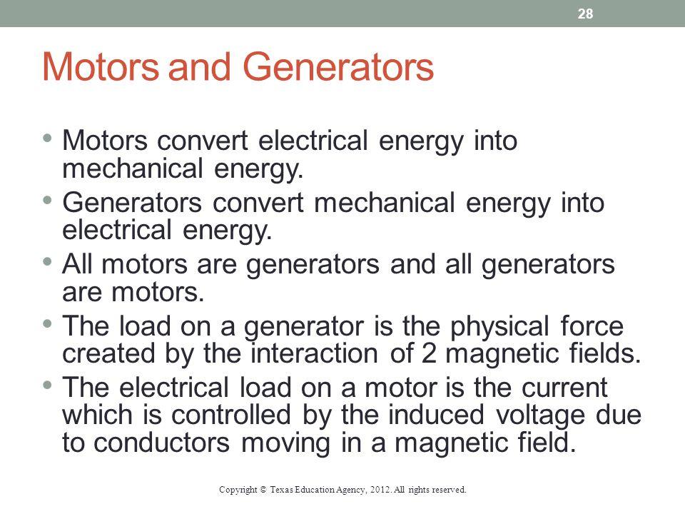 Motors and Generators Motors convert electrical energy into mechanical energy. Generators convert mechanical energy into electrical energy. All motors